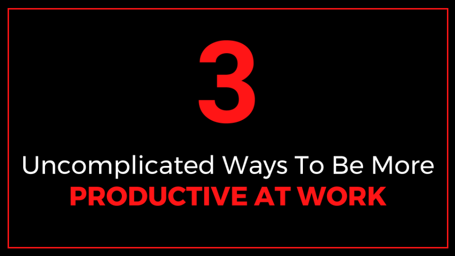3_Uncomplicated_Ways_To_Be_More_Productive_At_Work_Duncan-Muguku
